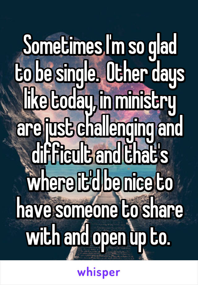 Sometimes I'm so glad to be single.  Other days like today, in ministry are just challenging and difficult and that's where it'd be nice to have someone to share with and open up to.