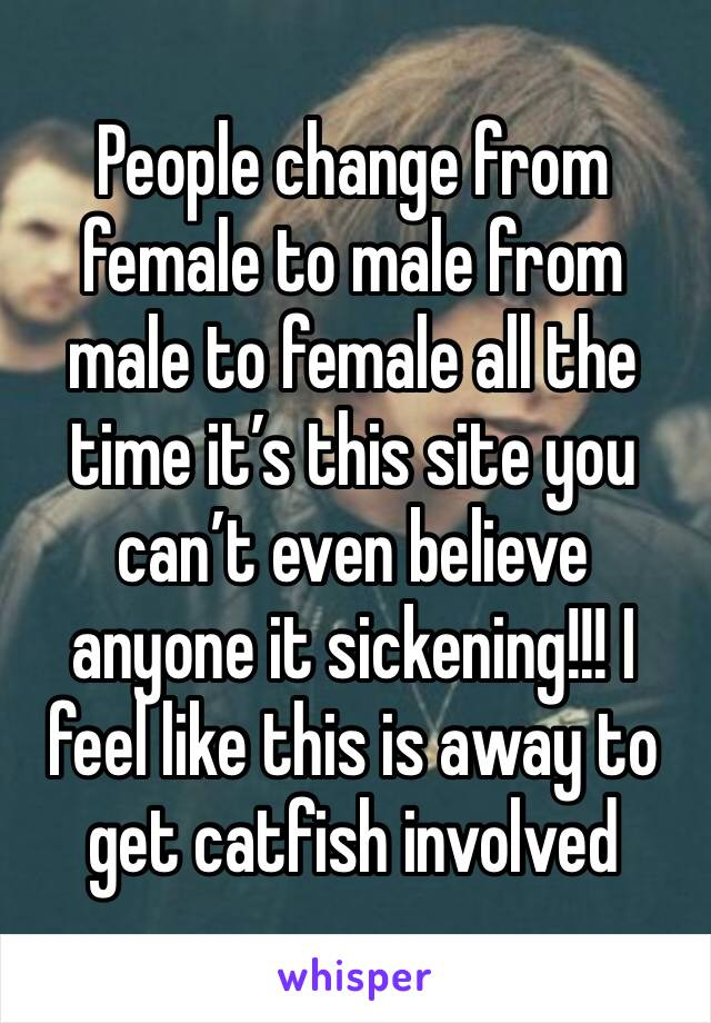 People change from female to male from male to female all the time it's this site you can't even believe anyone it sickening!!! I feel like this is away to get catfish involved