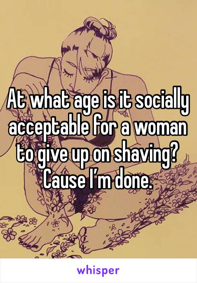 At what age is it socially acceptable for a woman to give up on shaving? Cause I'm done.
