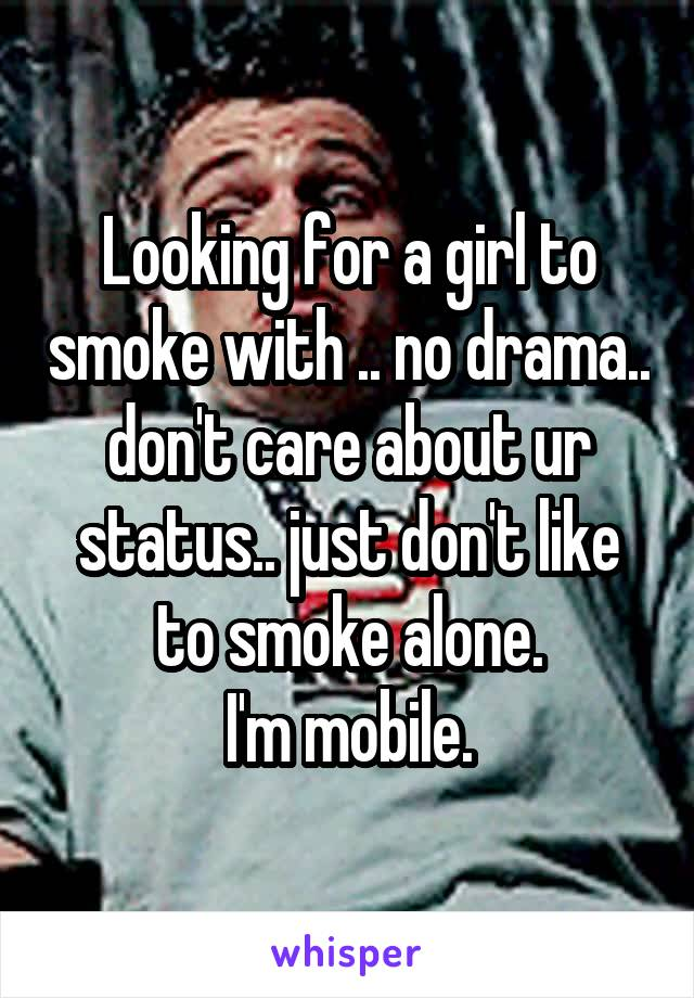Looking for a girl to smoke with .. no drama.. don't care about ur status.. just don't like to smoke alone. I'm mobile.
