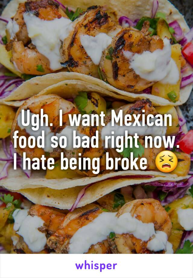 Ugh. I want Mexican food so bad right now. I hate being broke 😣