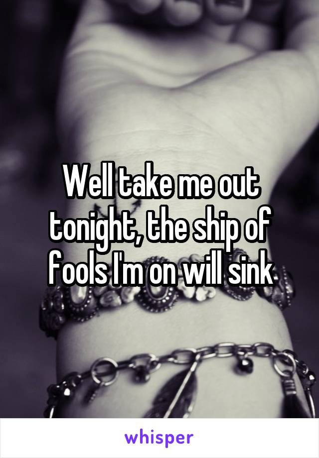 Well take me out tonight, the ship of fools I'm on will sink