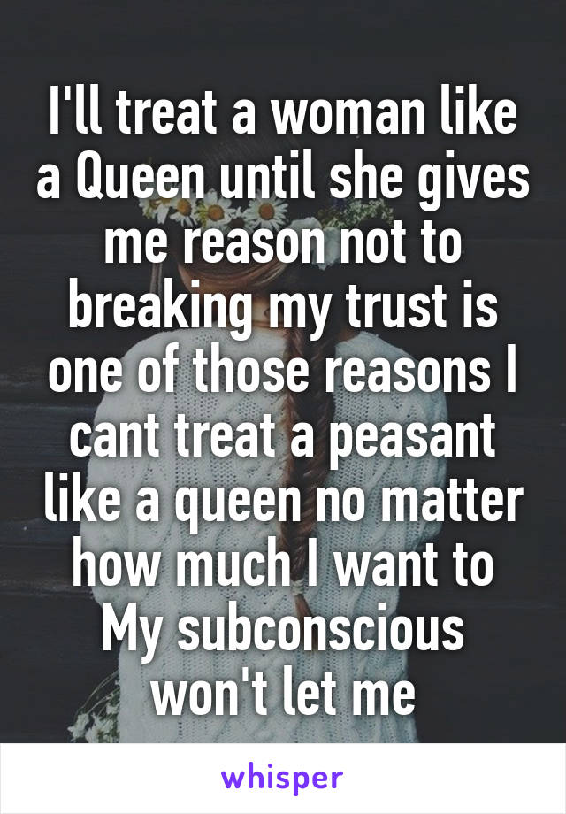I'll treat a woman like a Queen until she gives me reason not to breaking my trust is one of those reasons I cant treat a peasant like a queen no matter how much I want to My subconscious won't let me
