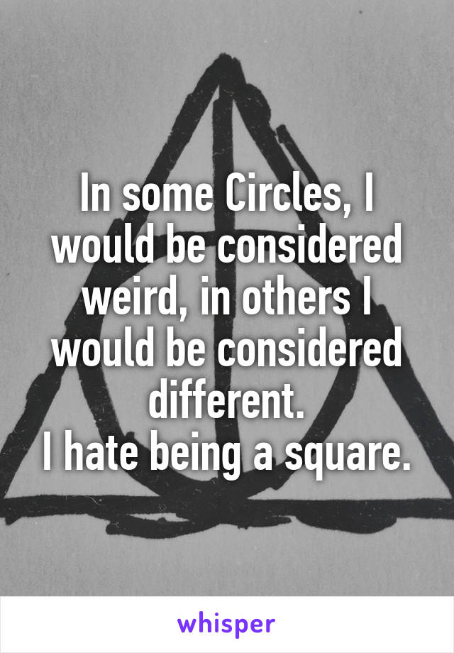 In some Circles, I would be considered weird, in others I would be considered different. I hate being a square.