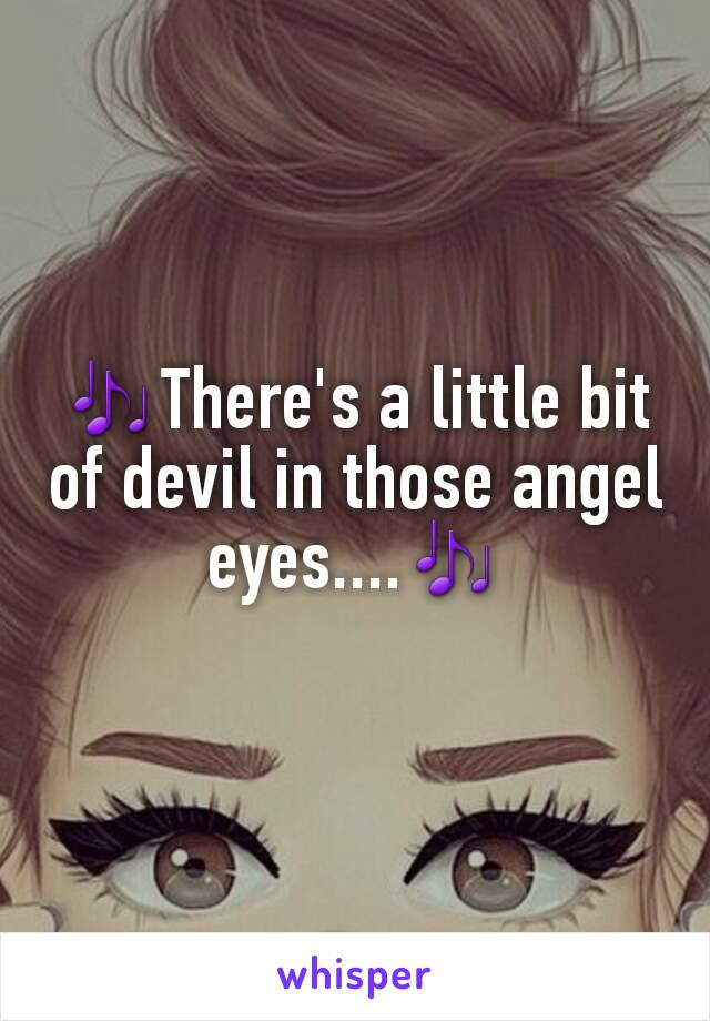 🎶There's a little bit of devil in those angel eyes....🎶