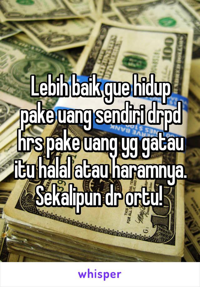 Lebih baik gue hidup pake uang sendiri drpd hrs pake uang yg gatau itu halal atau haramnya. Sekalipun dr ortu!