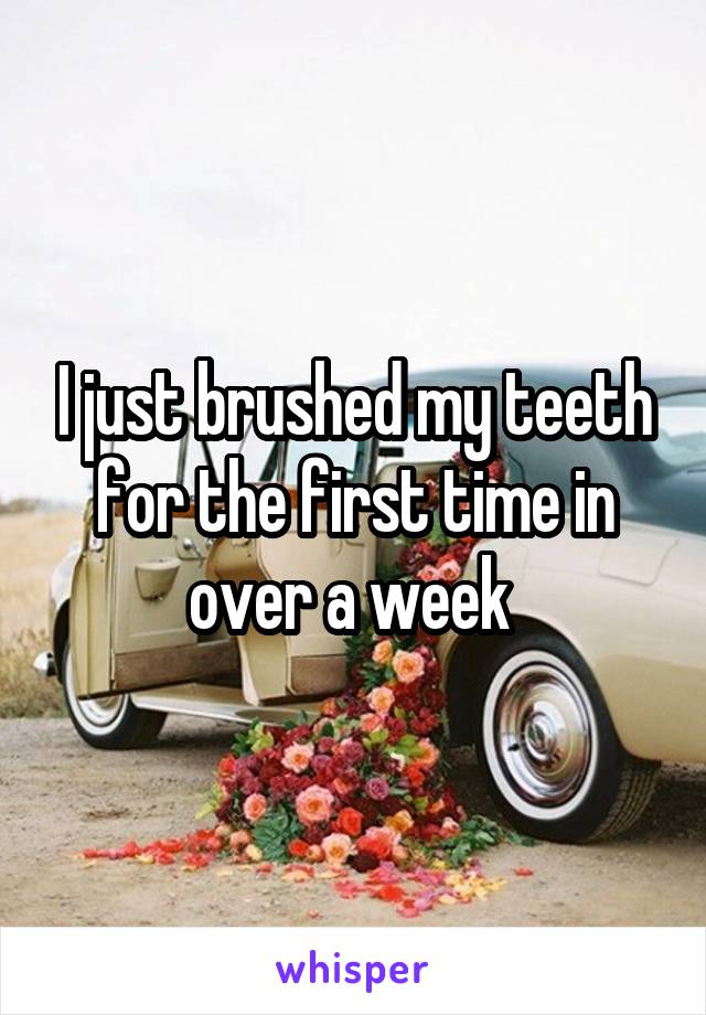I just brushed my teeth for the first time in over a week