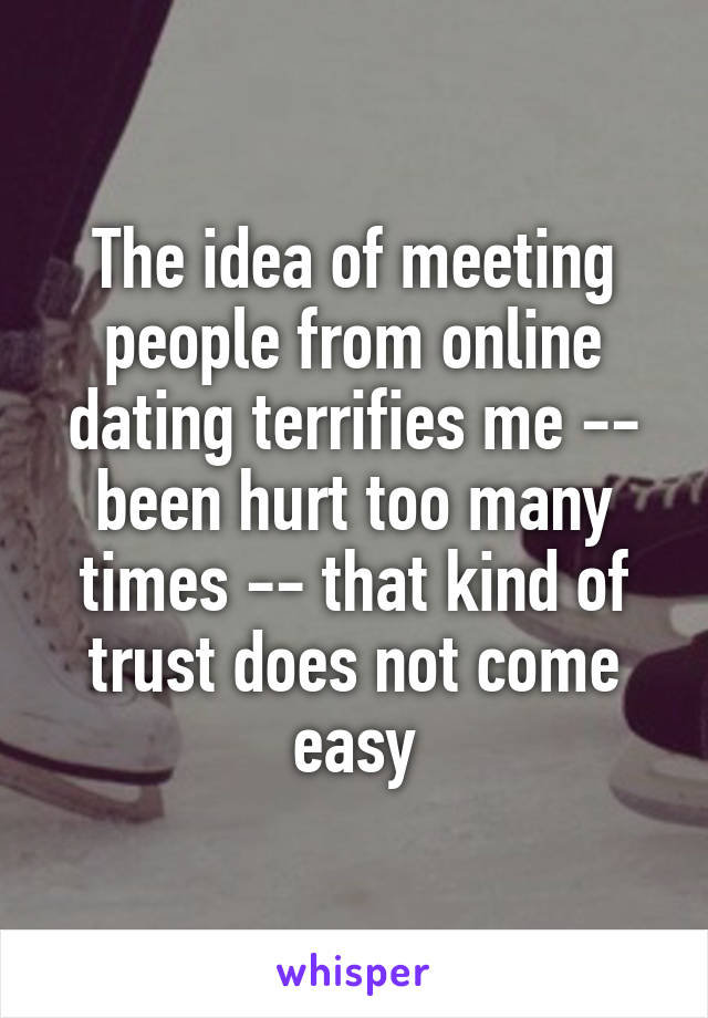 The idea of meeting people from online dating terrifies me -- been hurt too many times -- that kind of trust does not come easy
