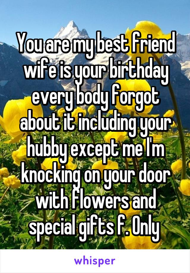 You are my best friend wife is your birthday every body forgot about it including your hubby except me I'm knocking on your door with flowers and special gifts f. Only