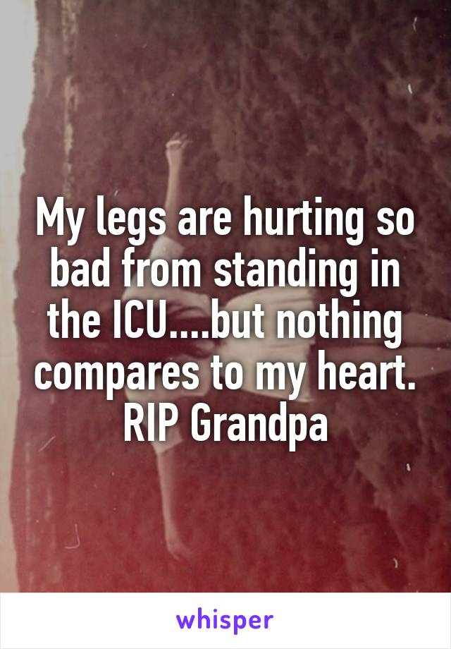 My legs are hurting so bad from standing in the ICU....but nothing compares to my heart. RIP Grandpa