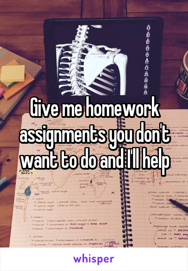 Give me homework assignments you don't want to do and I'll help