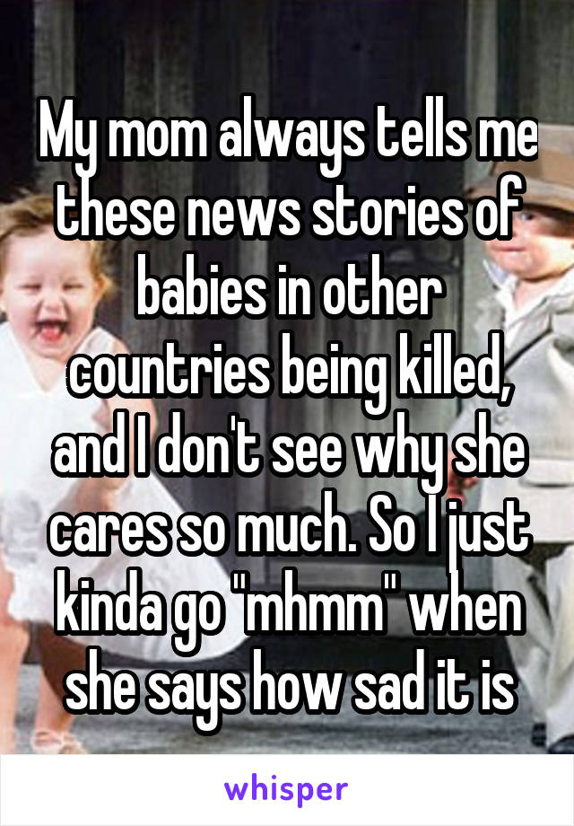 "My mom always tells me these news stories of babies in other countries being killed, and I don't see why she cares so much. So I just kinda go ""mhmm"" when she says how sad it is"