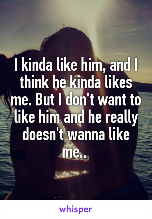 I kinda like him, and I think he kinda likes me. But I don't want to like him and he really doesn't wanna like me..