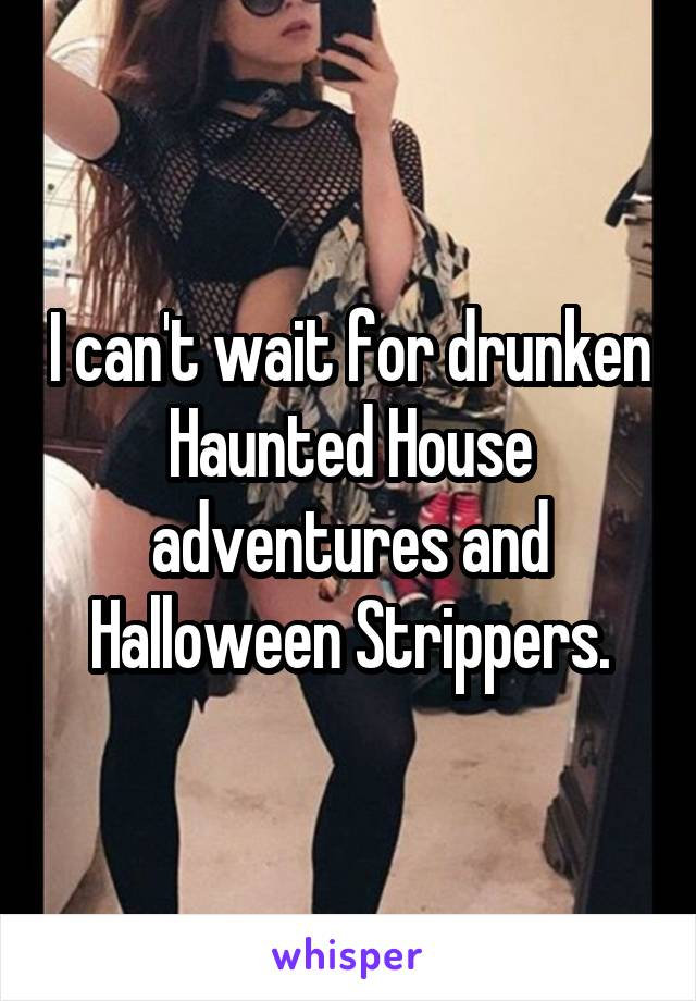 I can't wait for drunken Haunted House adventures and Halloween Strippers.