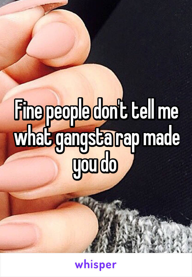 Fine people don't tell me what gangsta rap made you do