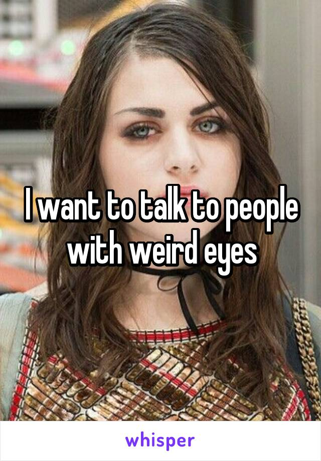I want to talk to people with weird eyes
