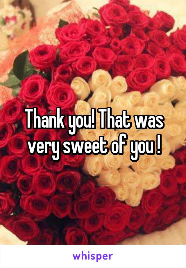 Thank you! That was very sweet of you !