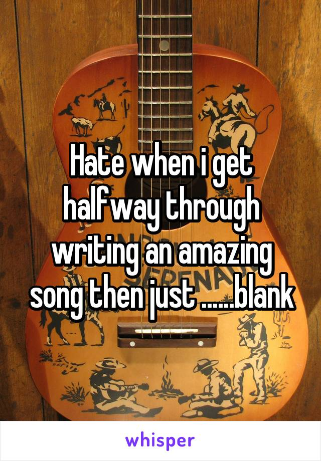 Hate when i get halfway through writing an amazing song then just ......blank