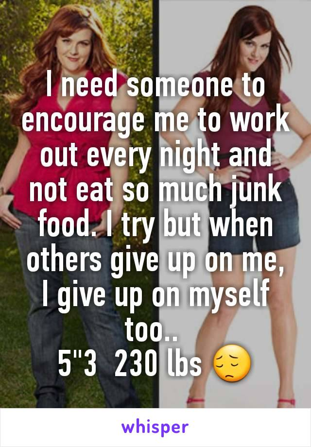 """I need someone to encourage me to work out every night and not eat so much junk food. I try but when others give up on me, I give up on myself too..  5""""3  230 lbs 😔"""