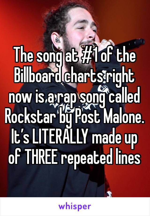 The song at #1 of the Billboard charts right now is a rap song called Rockstar by Post Malone. It's LITERALLY made up of THREE repeated lines