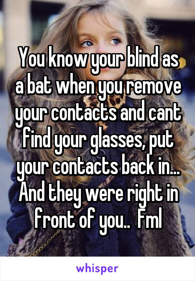 You know your blind as a bat when you remove your contacts and cant find your glasses, put your contacts back in... And they were right in front of you..  Fml