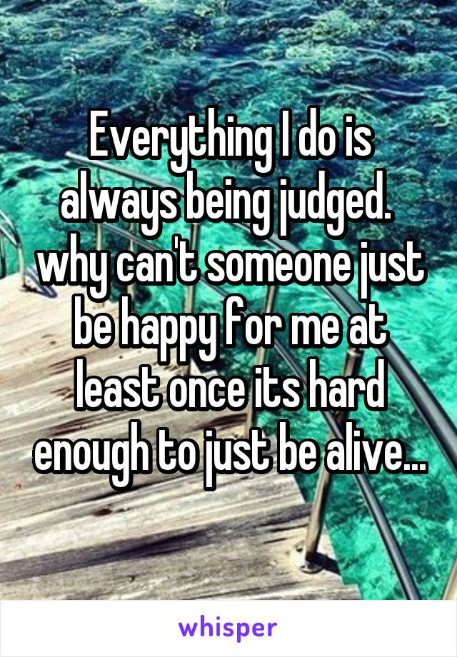 Everything I do is always being judged.  why can't someone just be happy for me at least once its hard enough to just be alive...