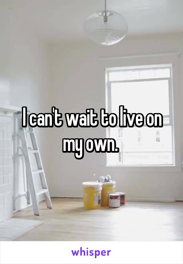 I can't wait to live on my own.