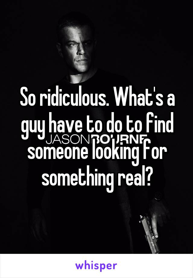 So ridiculous. What's a guy have to do to find someone looking for something real?