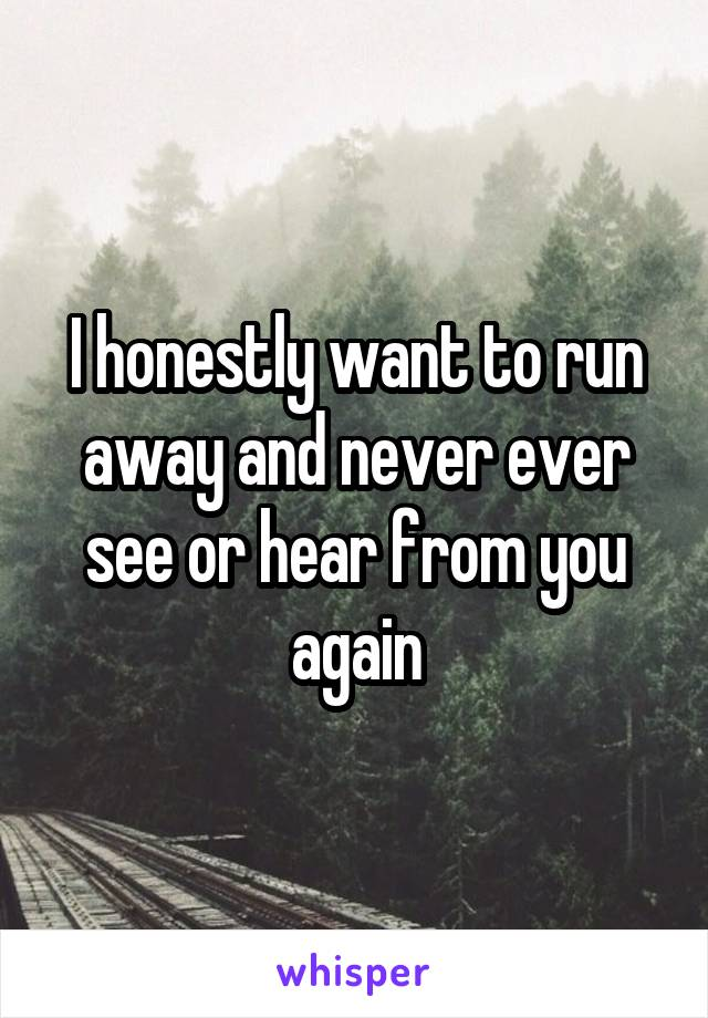 I honestly want to run away and never ever see or hear from you again
