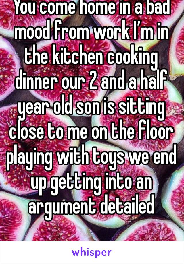 You come home in a bad mood from work I'm in the kitchen cooking dinner our 2 and a half year old son is sitting close to me on the floor playing with toys we end up getting into an argument detailed