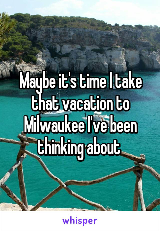 Maybe it's time I take that vacation to Milwaukee I've been thinking about