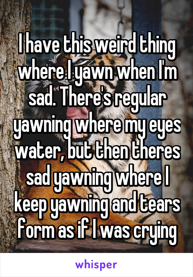 I have this weird thing where I yawn when I'm sad. There's regular yawning where my eyes water, but then theres sad yawning where I keep yawning and tears form as if I was crying