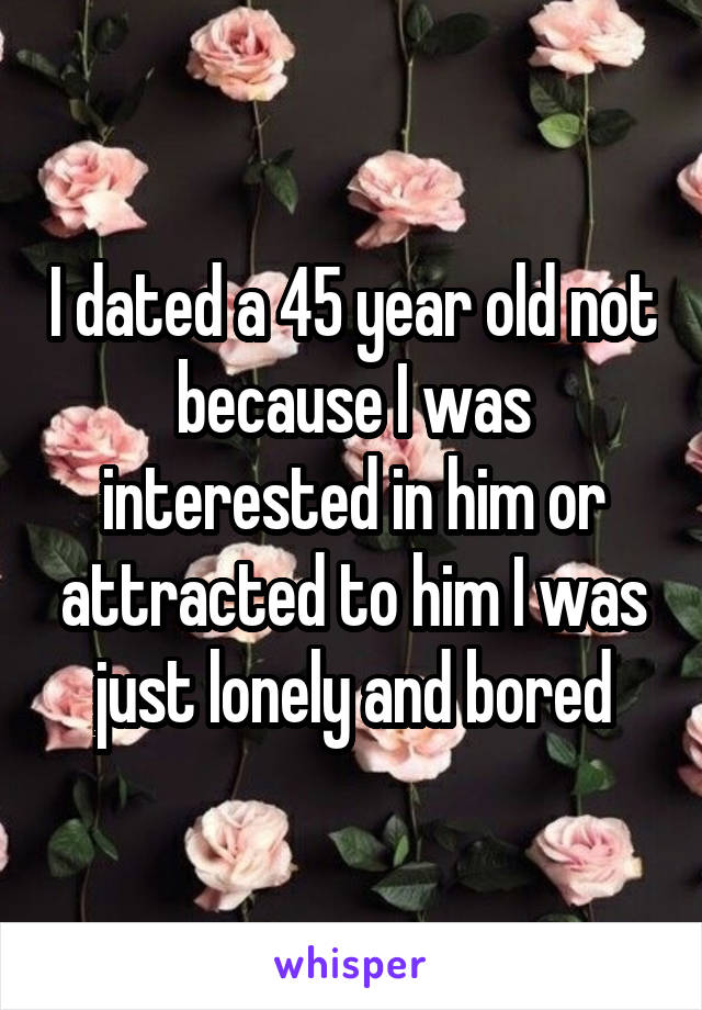 I dated a 45 year old not because I was interested in him or attracted to him I was just lonely and bored