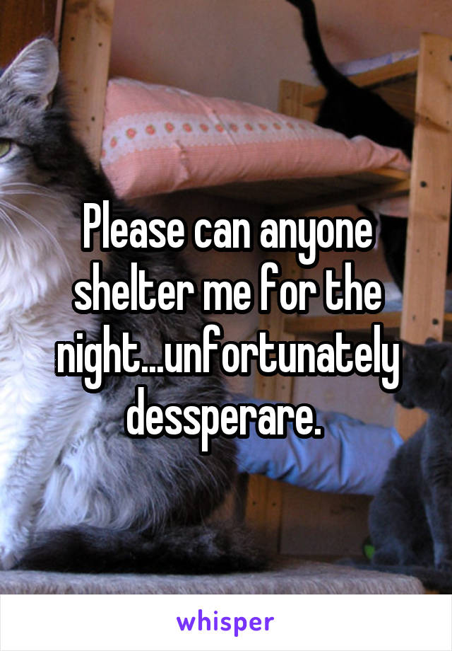 Please can anyone shelter me for the night...unfortunately dessperare.