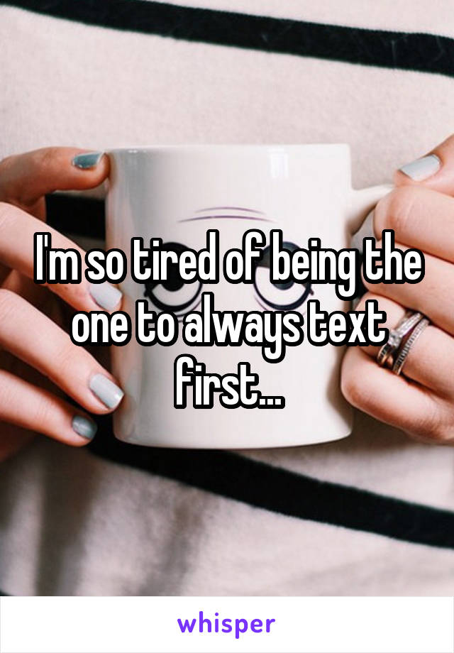 I'm so tired of being the one to always text first...