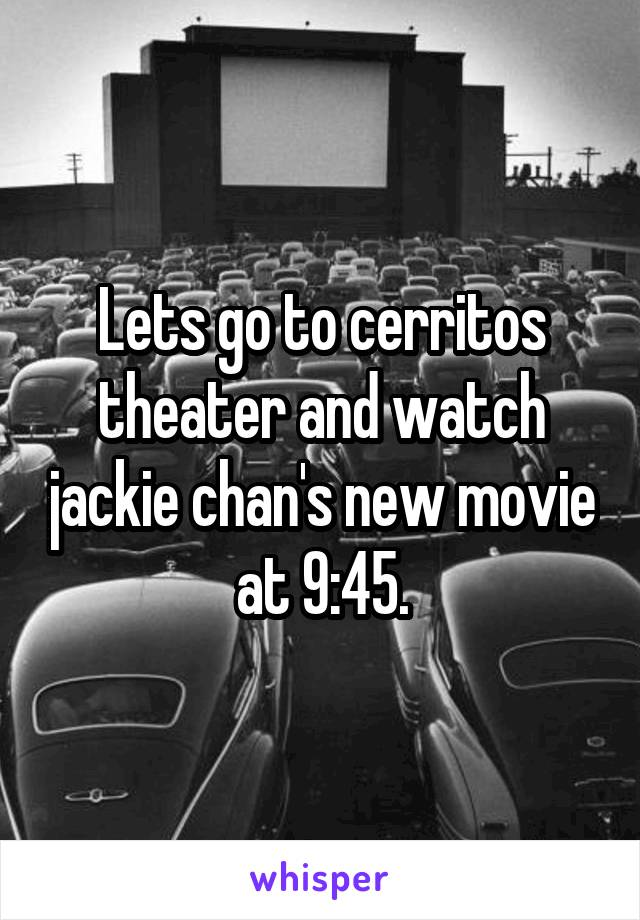 Lets go to cerritos theater and watch jackie chan's new movie at 9:45.
