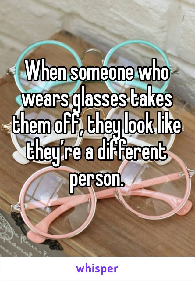 When someone who wears glasses takes them off, they look like they're a different person.
