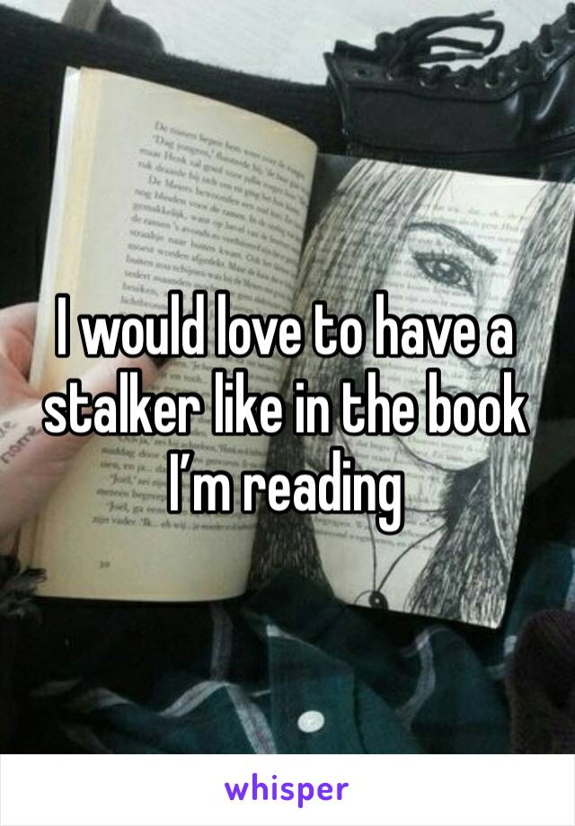 I would love to have a  stalker like in the book I'm reading