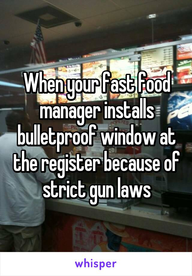 When your fast food manager installs bulletproof window at the register because of strict gun laws