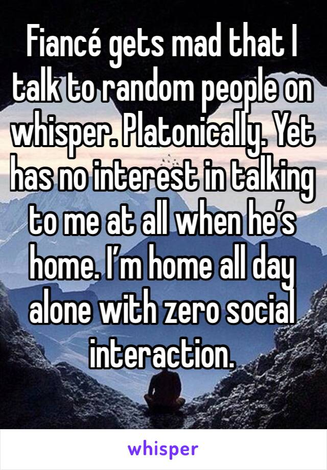 Fiancé gets mad that I talk to random people on whisper. Platonically. Yet has no interest in talking to me at all when he's home. I'm home all day alone with zero social interaction.