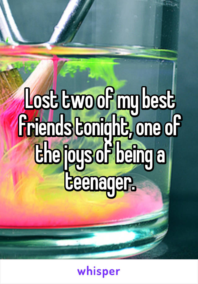 Lost two of my best friends tonight, one of the joys of being a teenager.