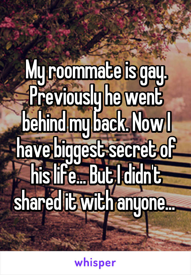 My roommate is gay. Previously he went behind my back. Now I have biggest secret of his life... But I didn't shared it with anyone...