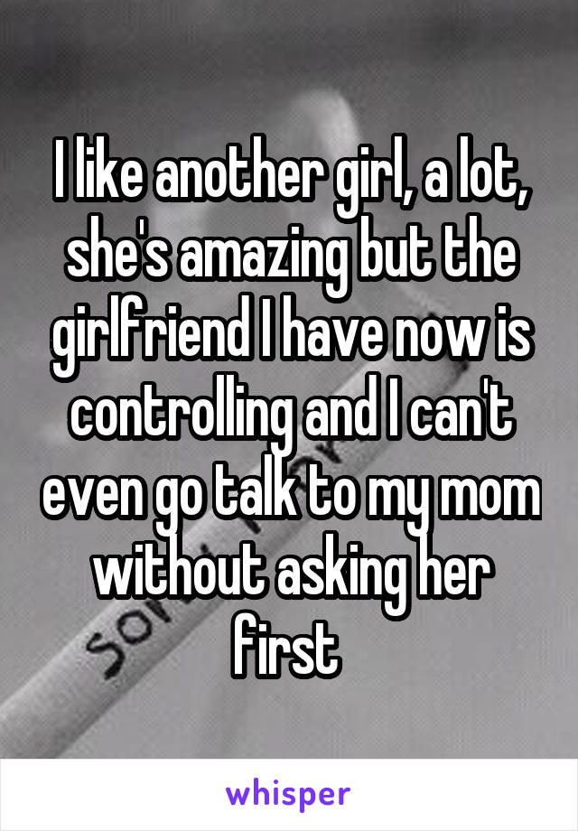 I like another girl, a lot, she's amazing but the girlfriend I have now is controlling and I can't even go talk to my mom without asking her first