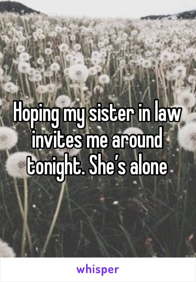 Hoping my sister in law invites me around tonight. She's alone