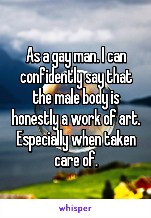 As a gay man. I can confidently say that the male body is honestly a work of art. Especially when taken care of.