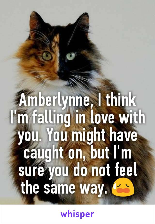 Amberlynne, I think I'm falling in love with you. You might have caught on, but I'm sure you do not feel the same way. 😥