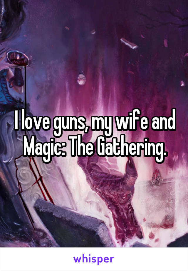 I love guns, my wife and Magic: The Gathering.
