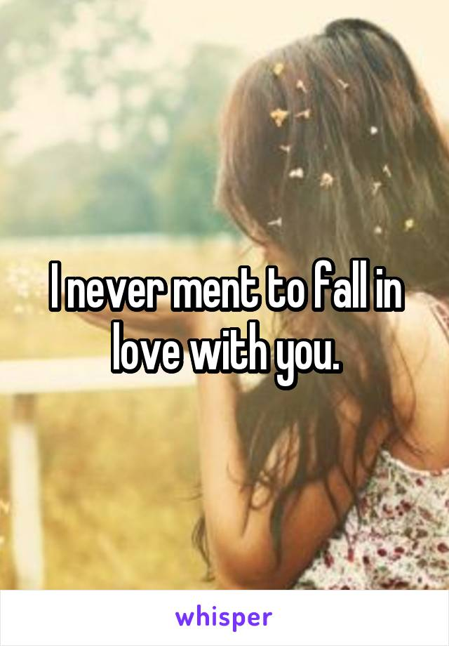 I never ment to fall in love with you.