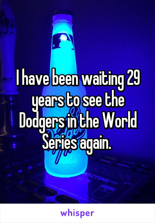 I have been waiting 29 years to see the Dodgers in the World Series again.