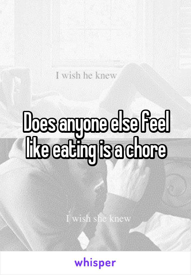 Does anyone else feel like eating is a chore